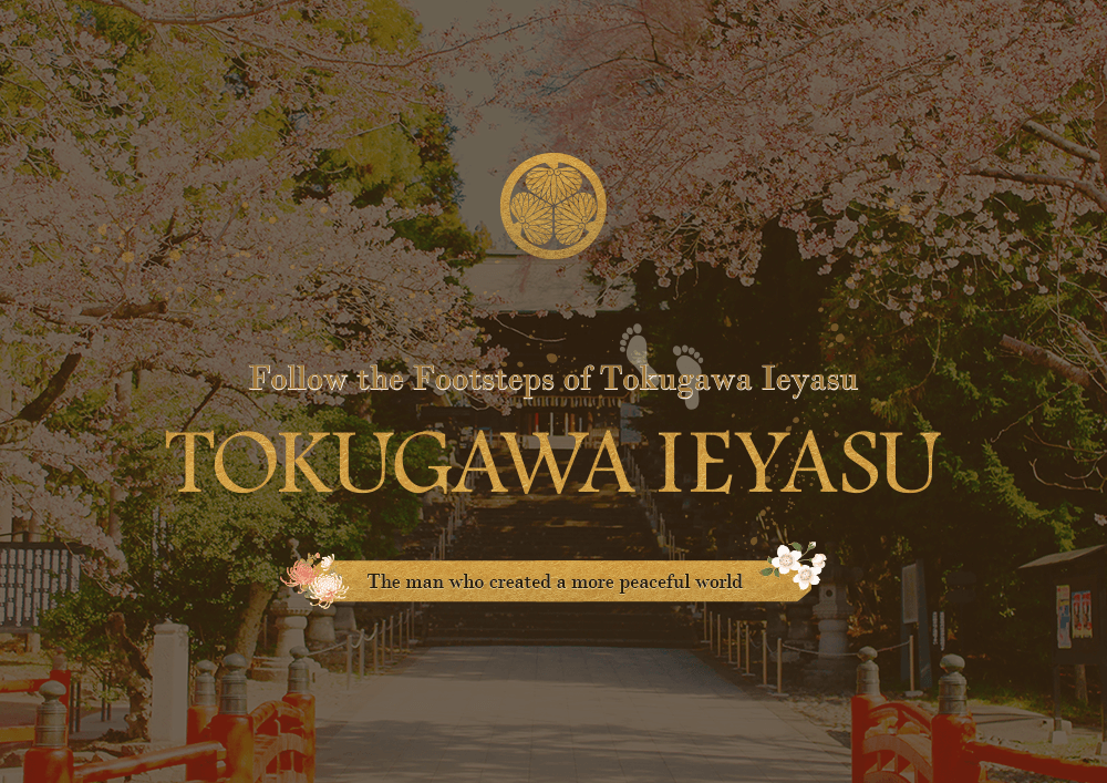 Follow the Footsteps of Tokugawa Ieyasu -The man who created a more peaceful world.-